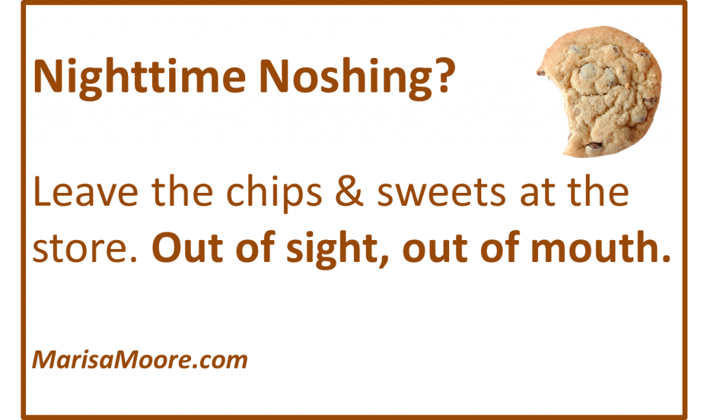 Nighttime noshing tip from Marisa Moore. Leave the chips and sweets at the store. Out of sight, out of mouth.